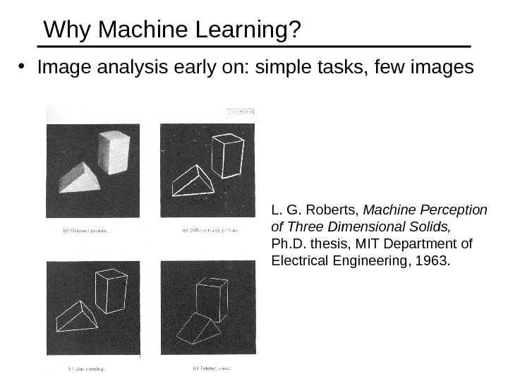 Why Machine Learning?  • Image analysis early on: simple tasks, few images L. G. Roberts,