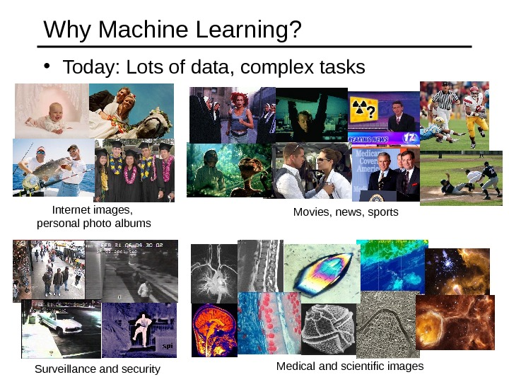 • Today: Lots of data, complex tasks. Why Machine Learning? Internet images,  personal photo