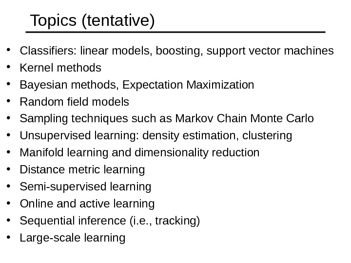 Topics (tentative) • Classifiers: linear models, boosting, support vector machines • Kernel methods  • Bayesian