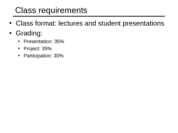 Class requirements • Class format: lectures and student presentations • Grading:  • Presentation: 35 •