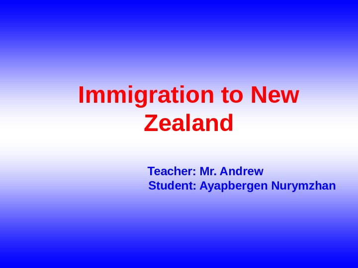 Immigration to New Zealand  Teacher: Mr. Andrew Student: Ayapbergen Nurymzhan
