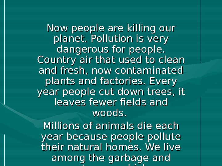 Now people are killing our planet. Pollution is very dangerous for people.  Country air that