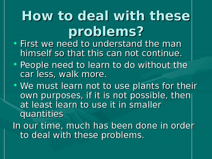 How to deal with these problems?  • First we need to understand the man himself