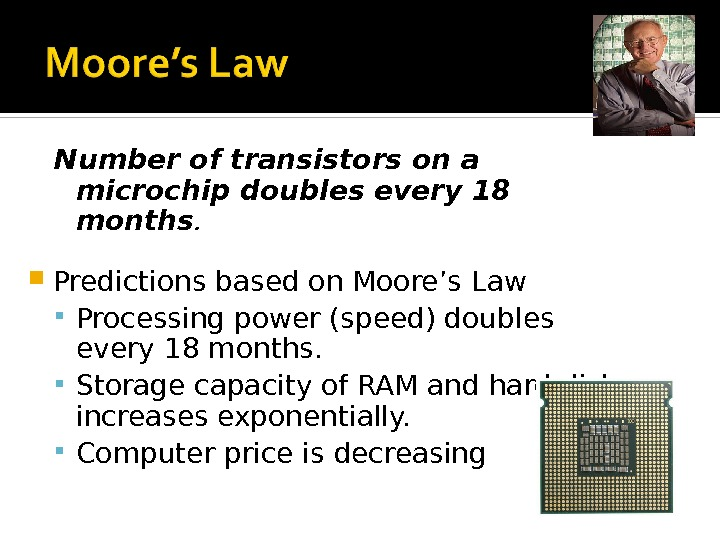 Number of transistors on a microchip doubles every 18 months.  Predictions based on Moore's Law