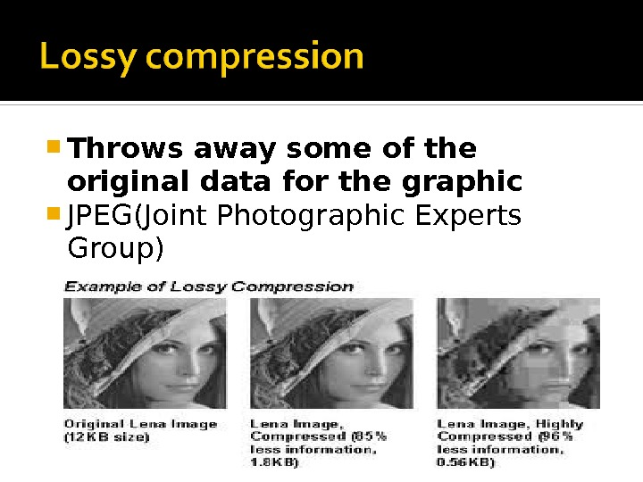 Throws away some of the original data for the graphic  JPEG(Joint Photographic Experts Group)