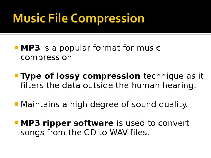 MP 3 is a popular format for music compression Type of lossy compression technique as