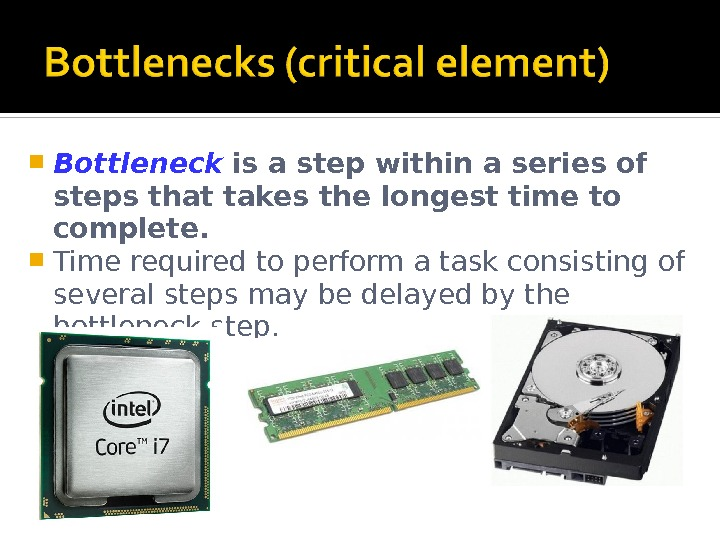 Bottleneck  is a step within a series of steps that takes the longest time