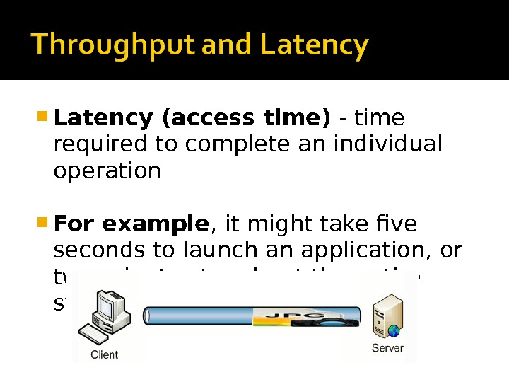 Latency (access time) - time required to complete an individual operation For example , it