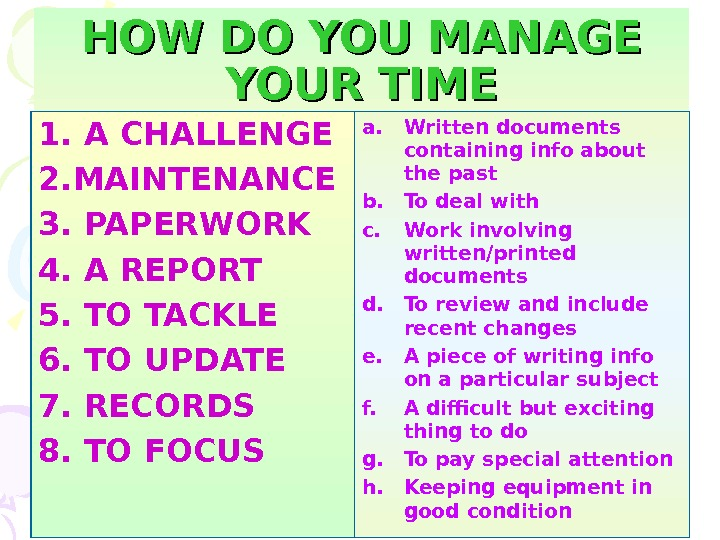 HOW DO YOU MANAGE YOUR TIME 1. A CHALLENGE 2. MAINTENANCE 3. PAPERWORK 4.