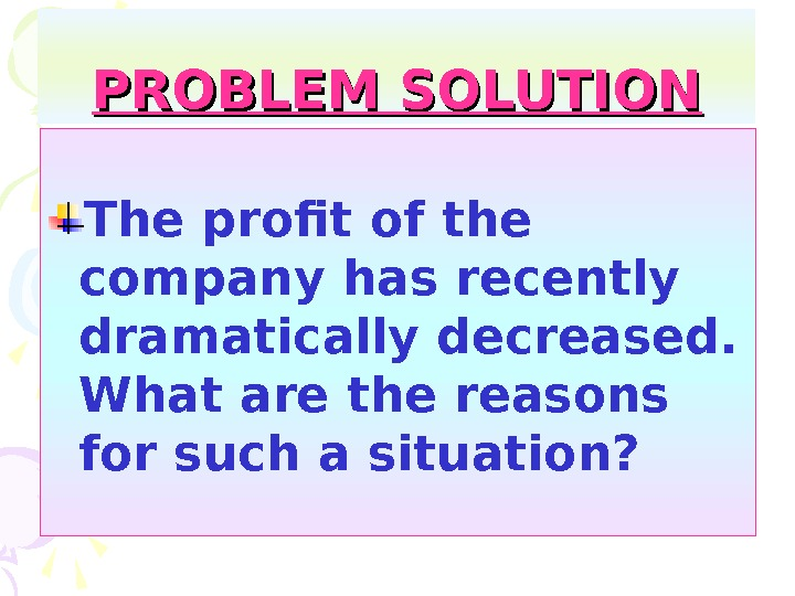 PROBLEM SOLUTION The profit of the company has recently dramatically decreased.  What are