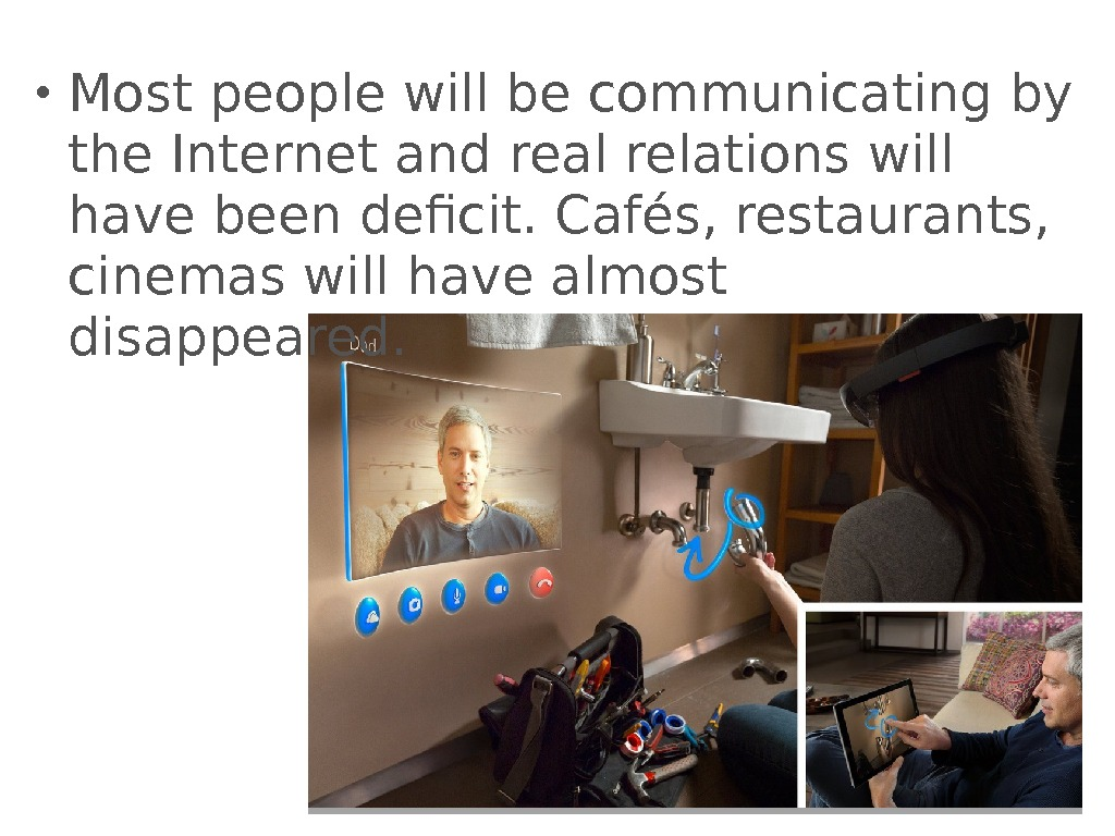 • Most people will be communicating by the Internet and real relations will have been