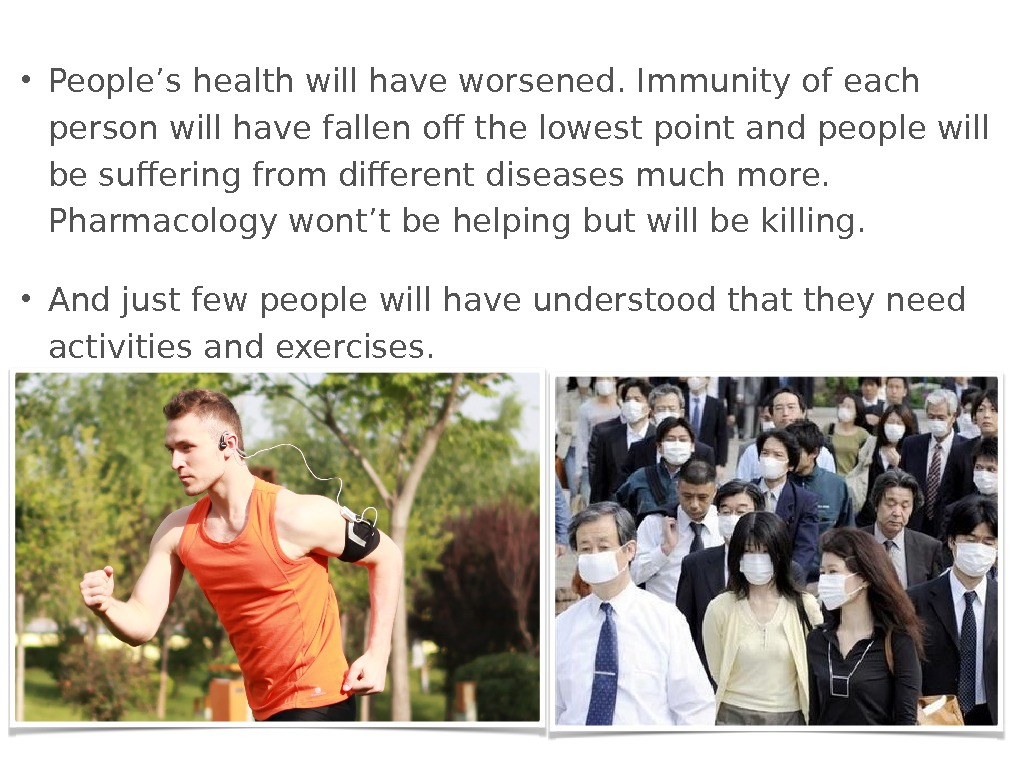 • People's health will have worsened. Immunity of each person will have fallen off the
