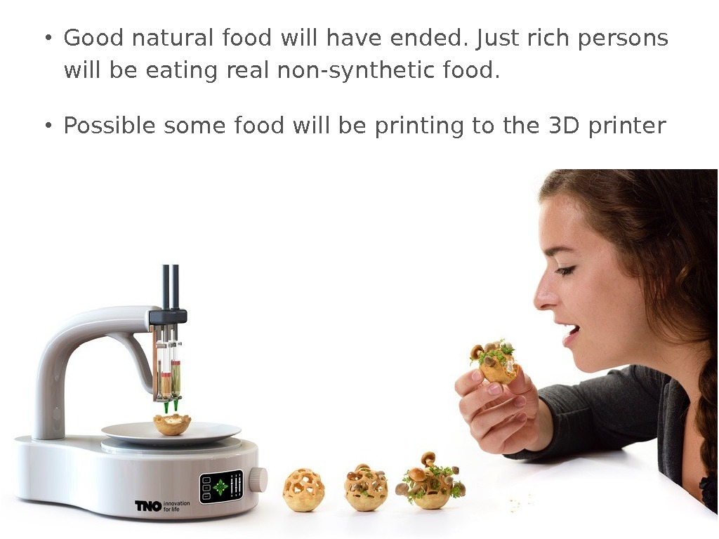 • Good natural food will have ended. Just rich persons will be eating real non-synthetic