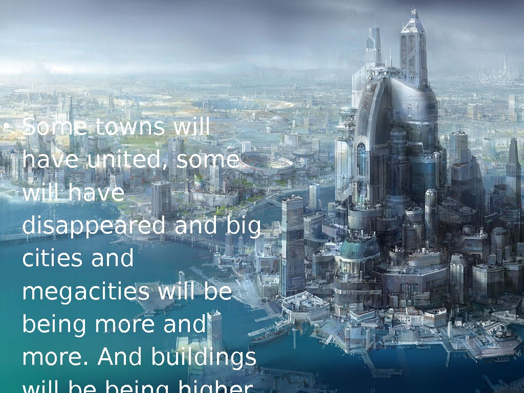 • Some towns will have united, some will have disappeared and big cities and megacities