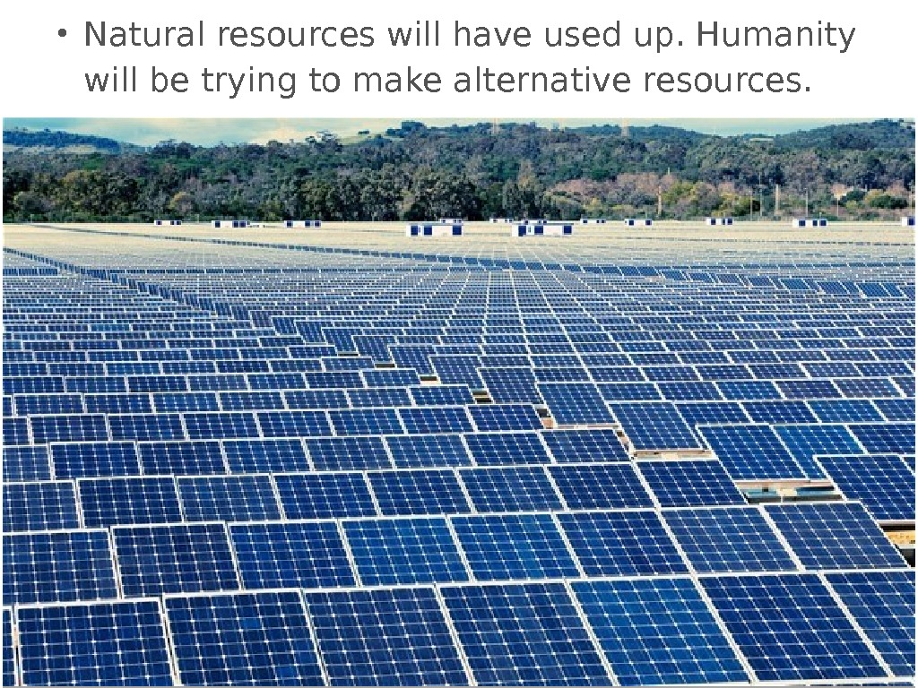 • Natural resources will have used up. Humanity will be trying to make alternative resources.