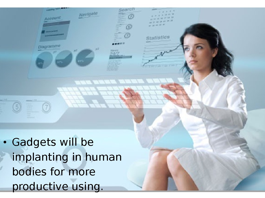 • Gadgets will be implanting in human bodies for more productive using.