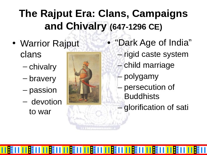 The Rajput Era: Clans, Campaigns and Chivalry (647 -1296 CE) • Warrior Rajput clans – chivalry