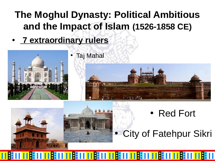The Moghul Dynasty: Political Ambitious and the Impact of Islam (1526 -1858 CE) • Taj Mahal