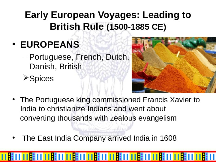 Early European Voyages: Leading to British Rule (1500 -1885 CE) • EUROPEANS  – Portuguese, French,