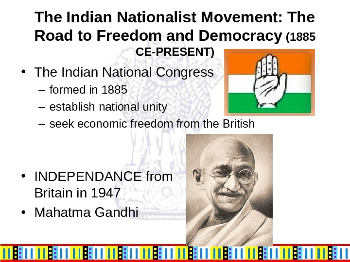 The Indian Nationalist Movement: The Road to Freedom and Democracy (1885 CE-PRESENT) • The Indian National