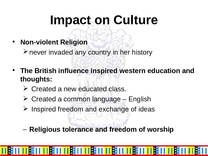 Impact on Culture • Non-violent Religion never invaded any country in her history • The British