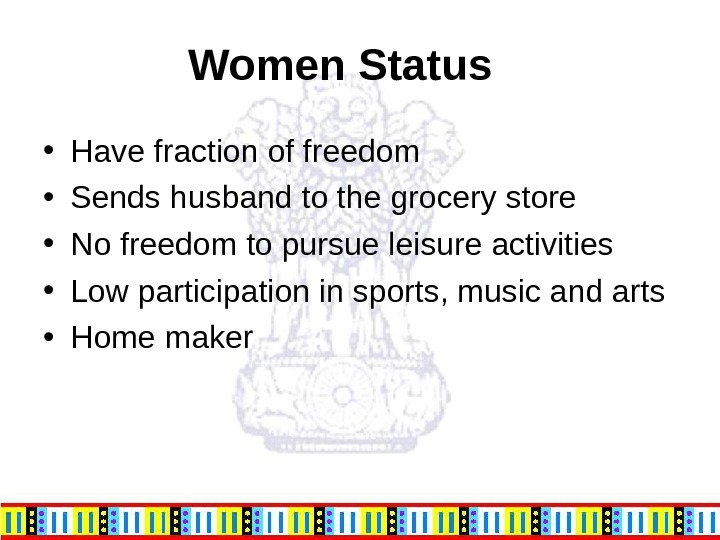 Women Status  • Have fraction of freedom • Sends husband to the grocery store •