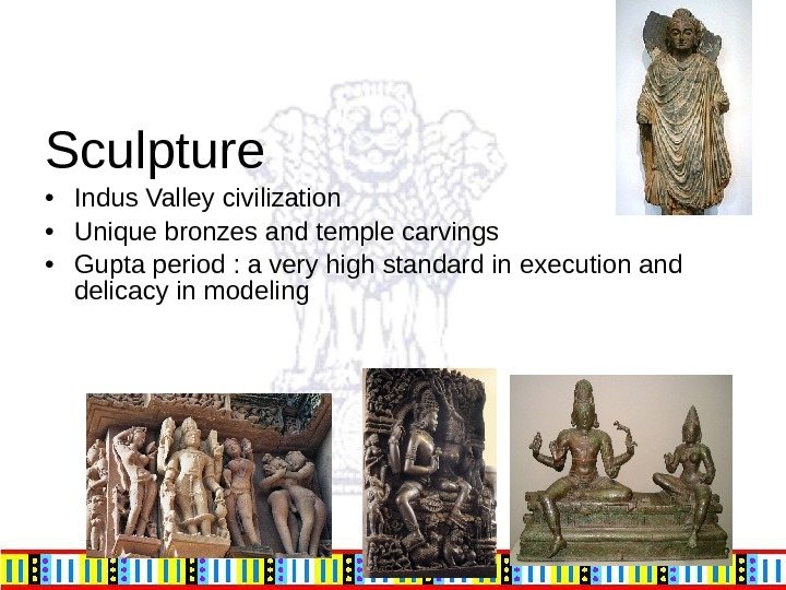 Sculpture • Indus Valley civilization • Unique bronzes and temple carvings • Gupta period : a