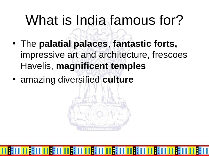 What is India famous for?  • The palatial palaces ,  fantastic forts,  impressive
