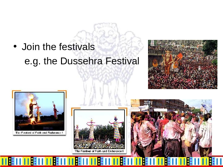 • Join the festivals  e. g. the Dussehra Festival