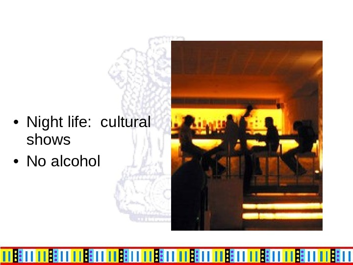 • Night life:  cultural shows • No alcohol