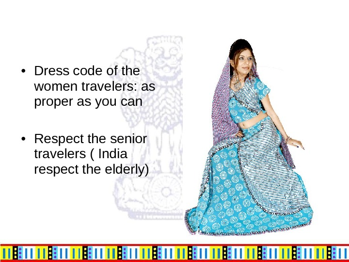 • Dress code of the women travelers: as proper as you can • Respect the
