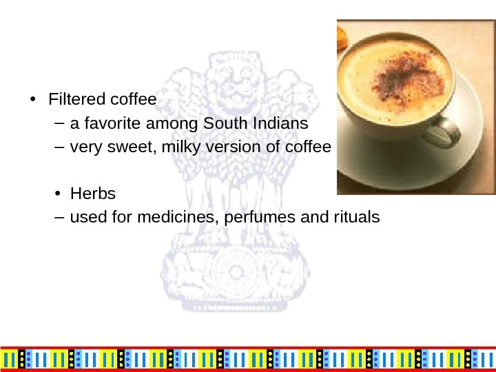 • Filtered coffee – a favorite among South Indians – very sweet, milky version of