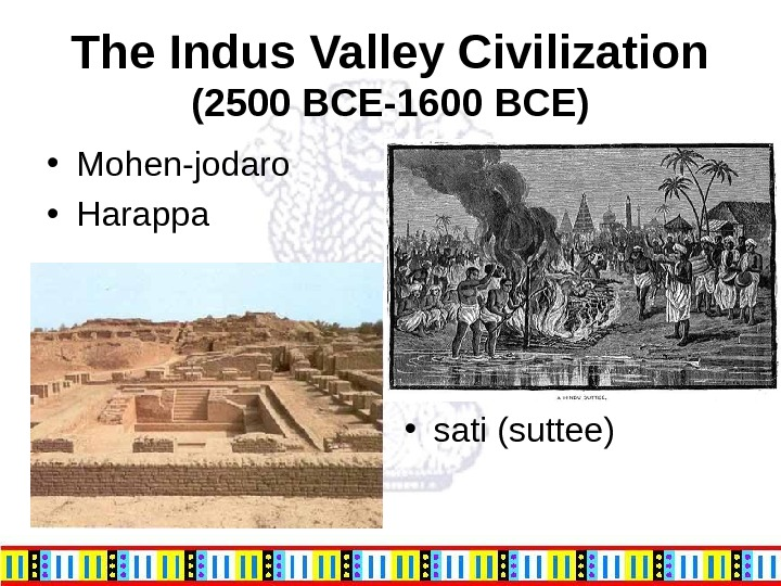 The Indus Valley Civilization (2500 BCE-1600 BCE) • Mohen-jodaro  • Harappa • sati (suttee)