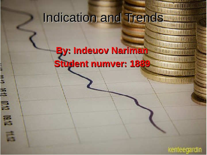 Indication and Trends By: Indeuov Nariman Student numver: 1889