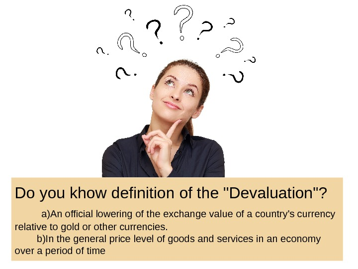 Do you khow definition of the Devaluation?   a)An official lowering of the exchange value