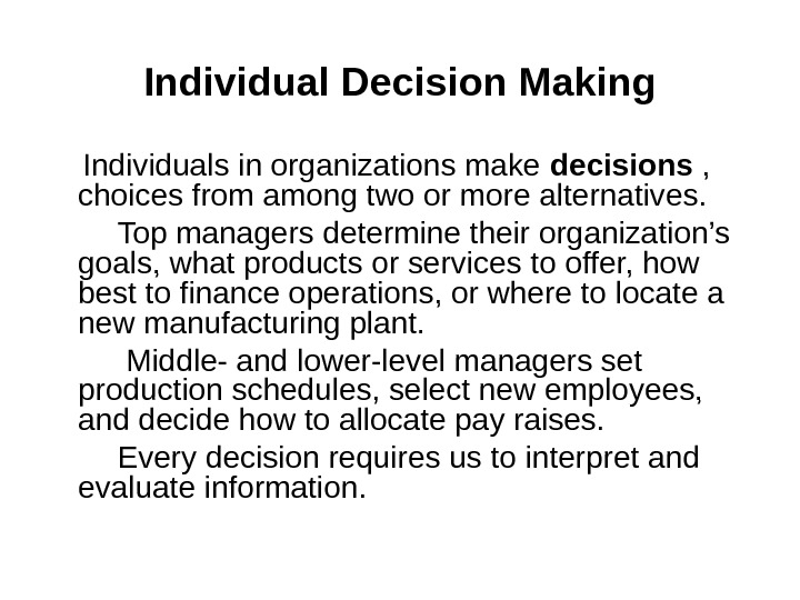 Individual Decision Making Individuals in organizations make decisions ,  choices from among two or more