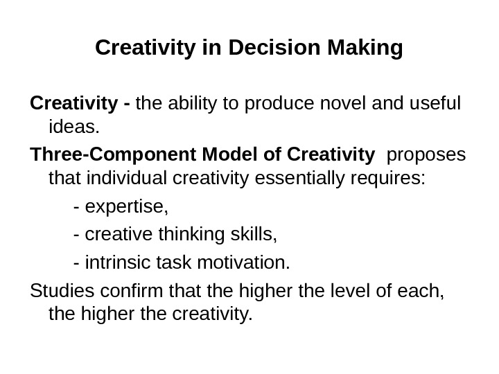 Creativity in Decision Making Creativity - the ability to produce novel and useful ideas. Three-Component Model