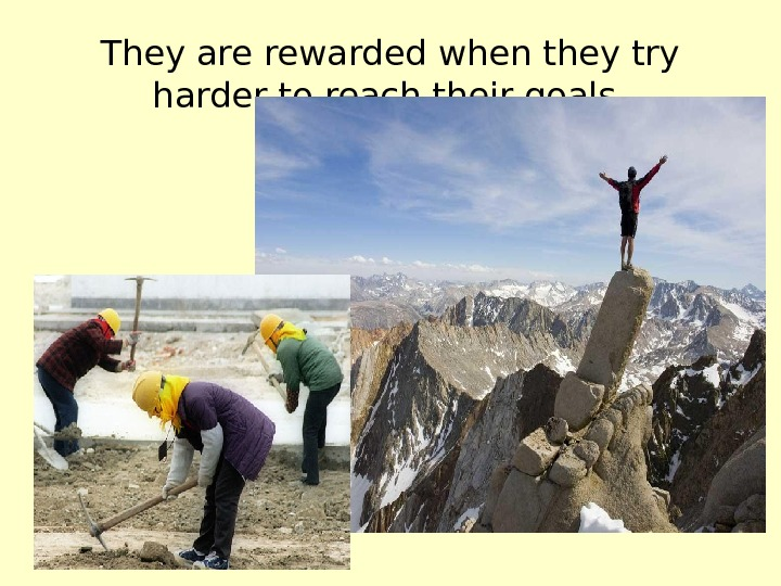 They are rewarded when they try harder to reach their goals.
