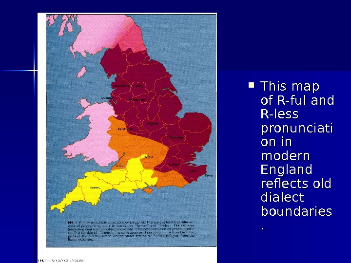 This map of R-ful and R-less pronunciati on in modern England reflects old dialect boundaries.