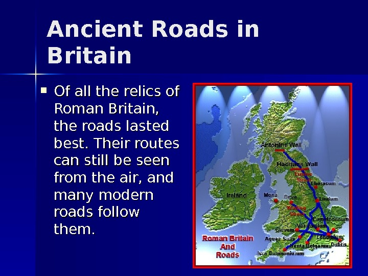 Ancient Roads in Britain Of all the relics of Roman Britain,  the roads