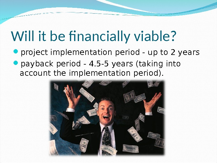 Will it be financially viable?  project implementation period- up to 2 years payback period -4.