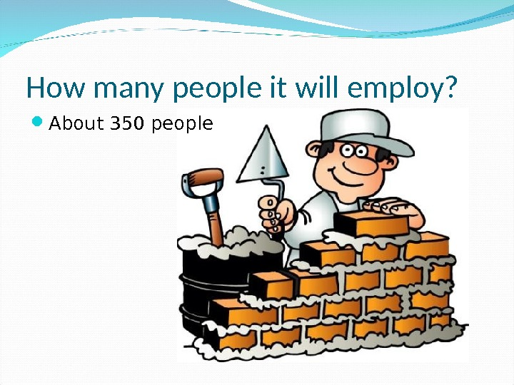 How many people it will employ?  About 350 people