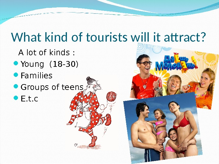 What kind of tourists will it attract? A lot of kinds :  Young (18 -30)
