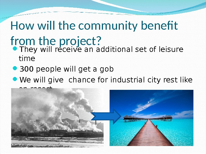 How will the community benefit from the project?  They will receivean additional setofleisure time 300