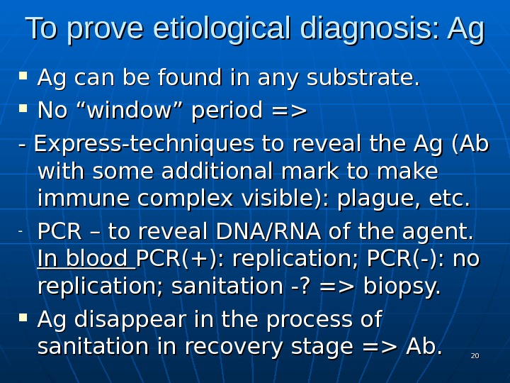 "To prove etiological diagnosis: Ag Ag can be found in any substrate.  No ""window"" period"