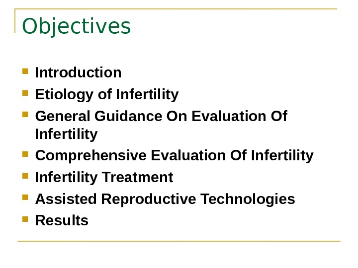 Objectives  Introduction Etiology of Infertility General Guidance On Evaluation Of Infertility Comprehensive Evaluation Of Infertility