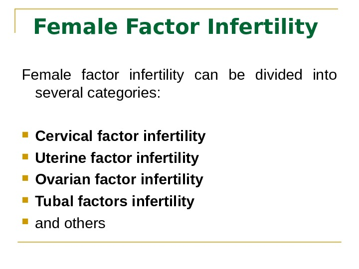 Female Factor Infertility Female factor infertility can be divided into several categories:  Cervical factor infertility