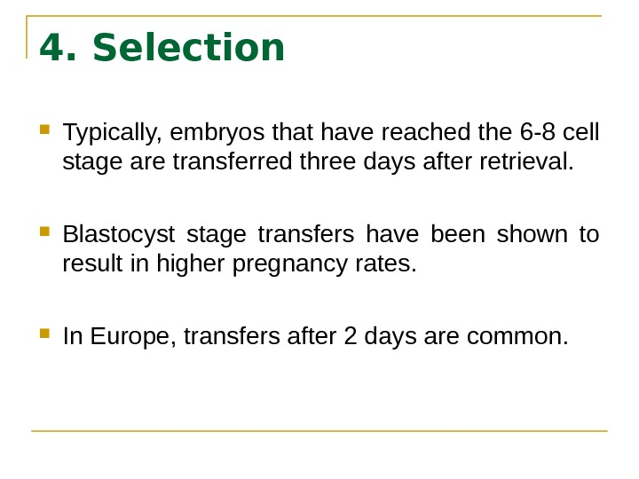 4. Selection Typically, embryos that have reached the 6 -8 cell stage are transferred three days