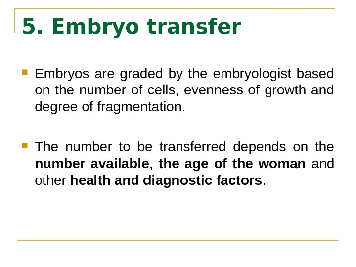 5. Embryo transfer Embryos are graded by the embryologist based on the number of cells,