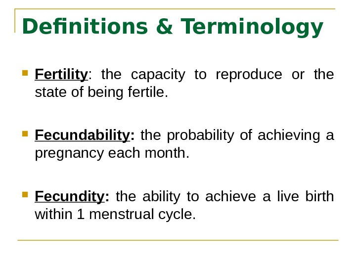 Definitions & Terminology  Fertility :  the capacity to reproduce or the state of being